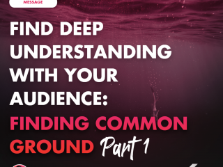 Find Deep Understanding with Your Audience: Finding Common Ground Part 1